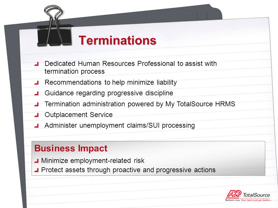 Terminations Dedicated Human Resources Professional to assist with termination process Recommendations to help minimize liability Guidance regarding progressive discipline Termination administration powered by My TotalSource HRMS Outplacement Service Administer unemployment claims/SUI processing Minimize employment-related risk Protect assets through proactive and progressive actions Business Impact