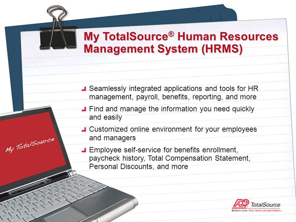 Seamlessly integrated applications and tools for HR management, payroll, benefits, reporting, and more Find and manage the information you need quickly and easily Customized online environment for your employees and managers Employee self-service for benefits enrollment, paycheck history, Total Compensation Statement, Personal Discounts, and more My TotalSource ® Human Resources Management System (HRMS)