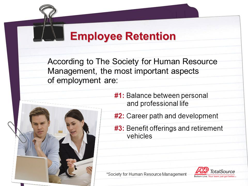 Employee Retention According to The Society for Human Resource Management, the most important aspects of employment are: *Society for Human Resource Management #1: Balance between personal and professional life #2: Career path and development #3: Benefit offerings and retirement vehicles