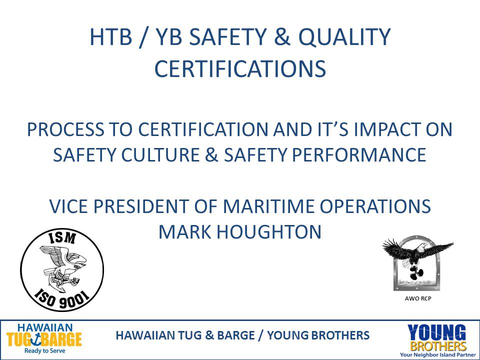 HTB / YB SAFETY & QUALITY CERTIFICATIONS PROCESS TO CERTIFICATION AND IT'S IMPACT ON SAFETY CULTURE & SAFETY PERFORMANCE VICE PRESIDENT OF MARITIME OPERATIONS MARK HOUGHTON HAWAIIAN TUG & BARGE / YOUNG BROTHERS AWO RCP