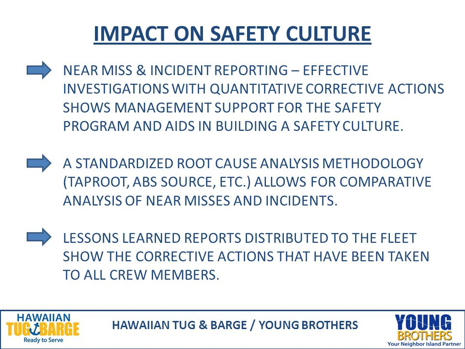 IMPACT ON SAFETY CULTURE HAWAIIAN TUG & BARGE / YOUNG BROTHERS NEAR MISS & INCIDENT REPORTING – EFFECTIVE INVESTIGATIONS WITH QUANTITATIVE CORRECTIVE ACTIONS SHOWS MANAGEMENT SUPPORT FOR THE SAFETY PROGRAM AND AIDS IN BUILDING A SAFETY CULTURE.