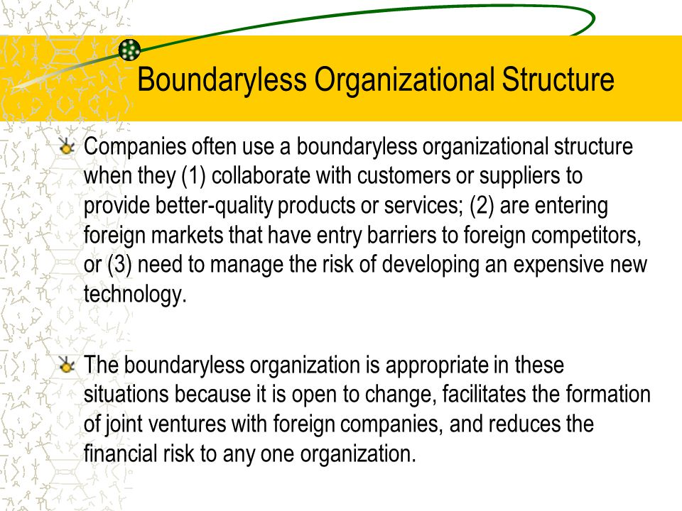 Boundaryless Organizational Structure Companies often use a boundaryless organizational structure when they (1) collaborate with customers or suppliers to provide better-quality products or services; (2) are entering foreign markets that have entry barriers to foreign competitors, or (3) need to manage the risk of developing an expensive new technology.