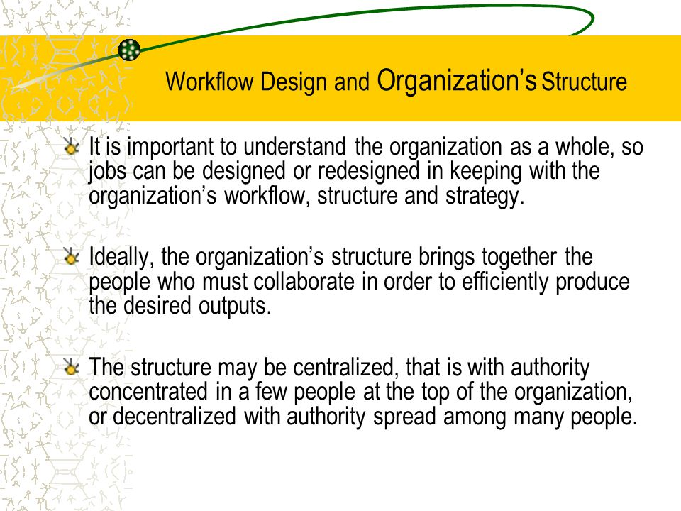 Workflow Design and Organization's Structure It is important to understand the organization as a whole, so jobs can be designed or redesigned in keeping with the organization's workflow, structure and strategy.