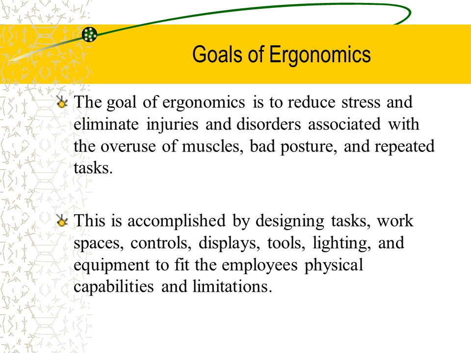 Goals of Ergonomics The goal of ergonomics is to reduce stress and eliminate injuries and disorders associated with the overuse of muscles, bad posture, and repeated tasks.