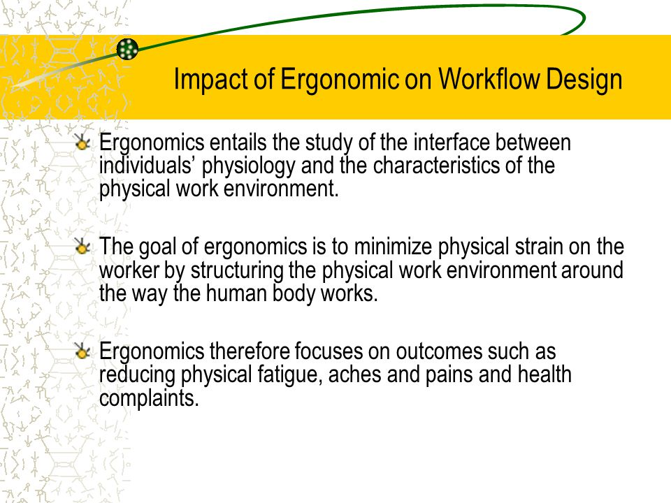 Impact of Ergonomic on Workflow Design Ergonomics entails the study of the interface between individuals' physiology and the characteristics of the physical work environment.