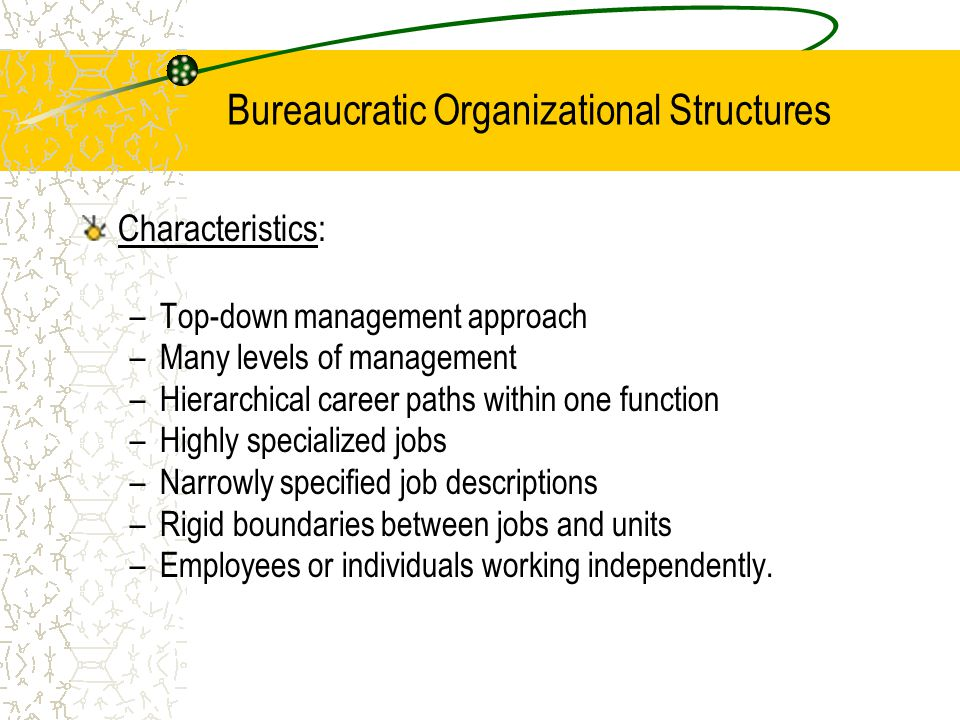 Bureaucratic Organizational Structures Characteristics: –Top-down management approach –Many levels of management –Hierarchical career paths within one function –Highly specialized jobs –Narrowly specified job descriptions –Rigid boundaries between jobs and units –Employees or individuals working independently.