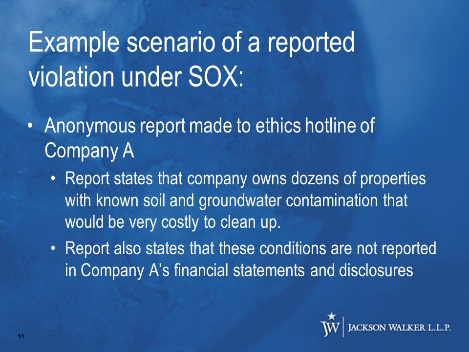 11 Example scenario of a reported violation under SOX: Anonymous report made to ethics hotline of Company A Report states that company owns dozens of properties with known soil and groundwater contamination that would be very costly to clean up.