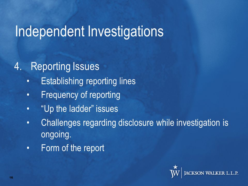 16 Independent Investigations 4.Reporting Issues Establishing reporting lines Frequency of reporting Up the ladder issues Challenges regarding disclosure while investigation is ongoing.