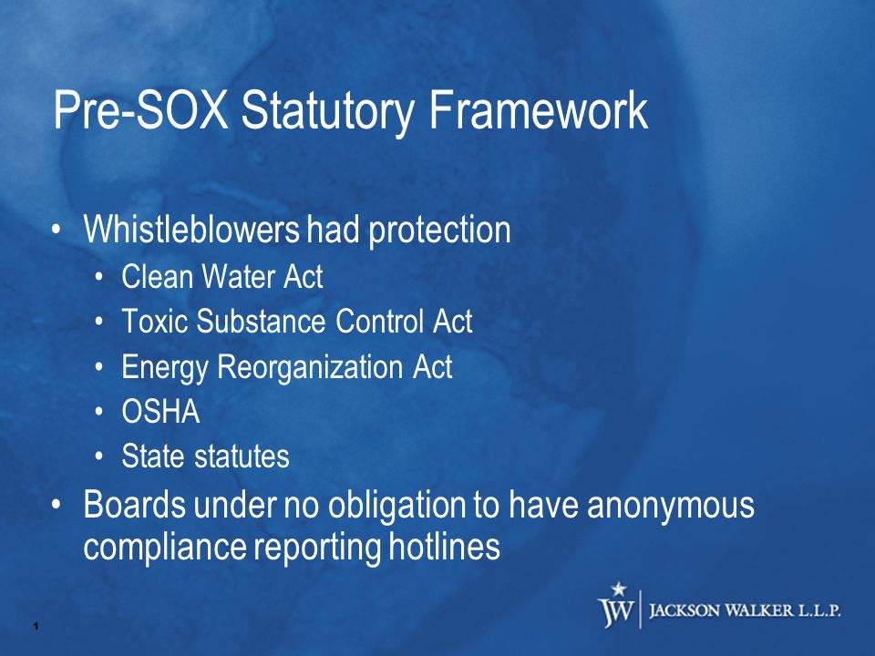 1 Pre-SOX Statutory Framework Whistleblowers had protection Clean Water Act Toxic Substance Control Act Energy Reorganization Act OSHA State statutes Boards under no obligation to have anonymous compliance reporting hotlines