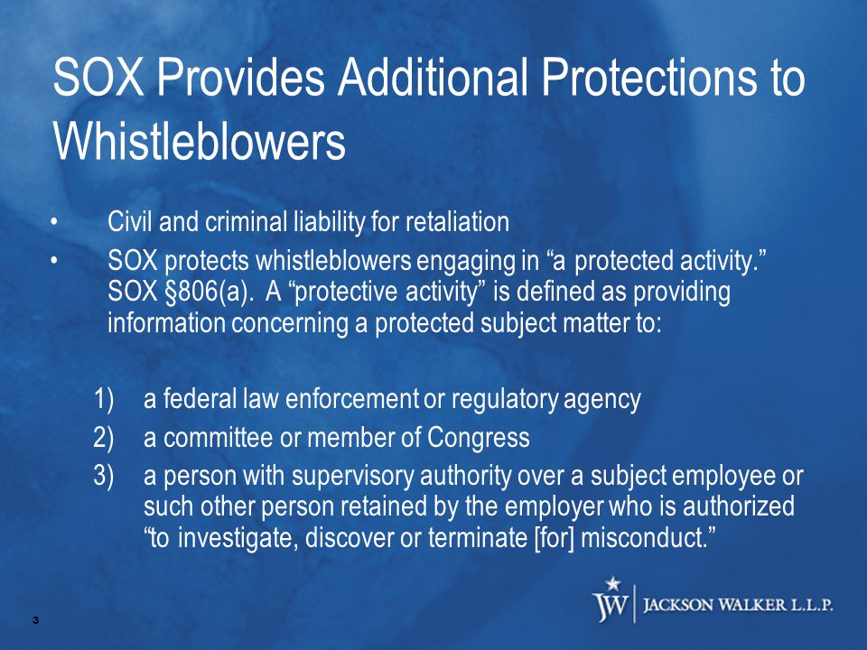 3 SOX Provides Additional Protections to Whistleblowers Civil and criminal liability for retaliation SOX protects whistleblowers engaging in a protected activity. SOX §806(a).