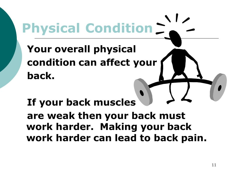 11 Physical Condition Your overall physical condition can affect your back. If your back muscles are weak then your back must work harder. Making your