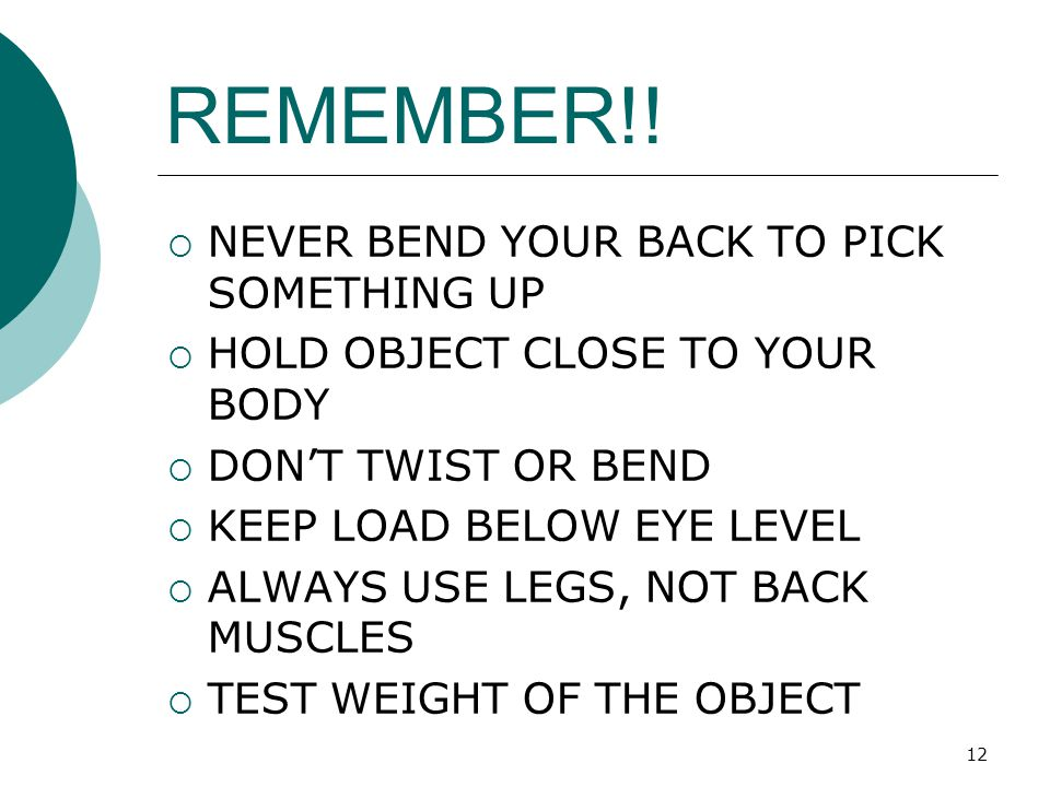 12 REMEMBER!!  NEVER BEND YOUR BACK TO PICK SOMETHING UP  HOLD OBJECT CLOSE TO YOUR BODY  DON'T TWIST OR BEND  KEEP LOAD BELOW EYE LEVEL  ALWAYS
