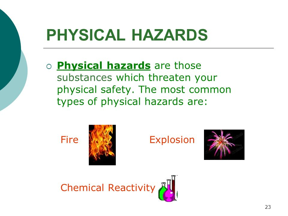 23 PHYSICAL HAZARDS  Physical hazards are those substances which threaten your physical safety. The most common types of physical hazards are: Fire E