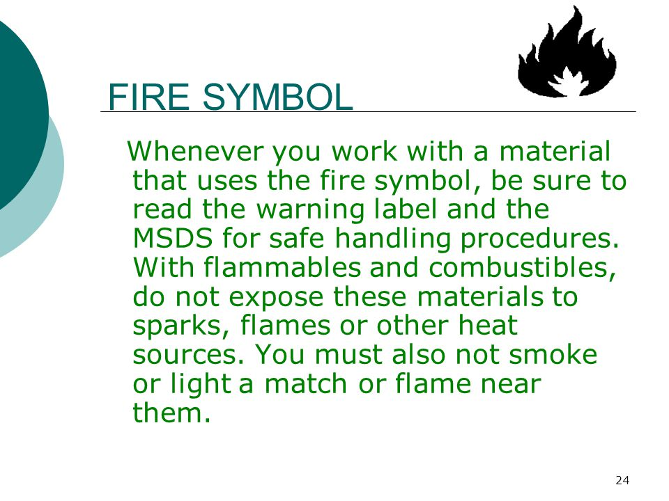 24 FIRE SYMBOL Whenever you work with a material that uses the fire symbol, be sure to read the warning label and the MSDS for safe handling procedure