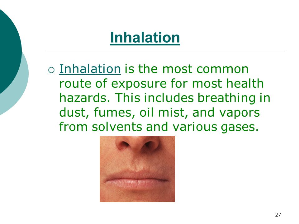 27 Inhalation  Inhalation is the most common route of exposure for most health hazards. This includes breathing in dust, fumes, oil mist, and vapors