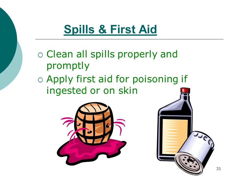 31 Spills & First Aid  Clean all spills properly and promptly  Apply first aid for poisoning if ingested or on skin