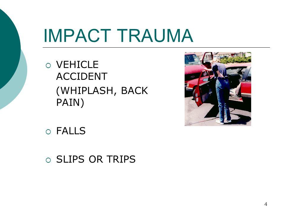 4 IMPACT TRAUMA  VEHICLE ACCIDENT (WHIPLASH, BACK PAIN)  FALLS  SLIPS OR TRIPS