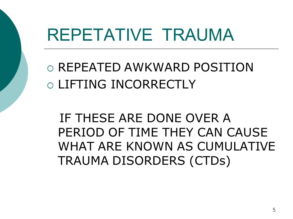 5 REPETATIVE TRAUMA  REPEATED AWKWARD POSITION  LIFTING INCORRECTLY IF THESE ARE DONE OVER A PERIOD OF TIME THEY CAN CAUSE WHAT ARE KNOWN AS CUMULAT