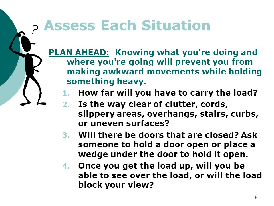 8 Assess Each Situation PLAN AHEAD: Knowing what you're doing and where you're going will prevent you from making awkward movements while holding some