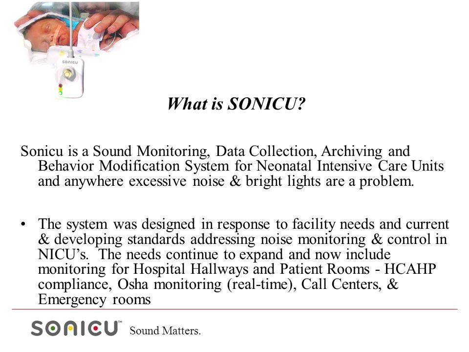 What is SONICU? Sonicu is a Sound Monitoring, Data Collection, Archiving and Behavior Modification System for Neonatal Intensive Care Units and anywhe