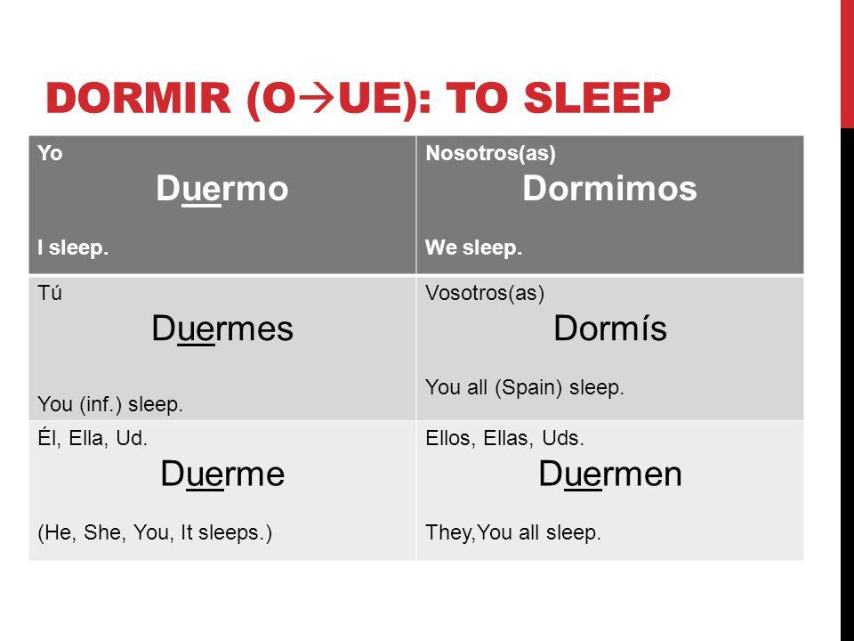 DORMIR (O  UE): TO SLEEP Yo Duermo I sleep. Nosotros(as) Dormimos We sleep.