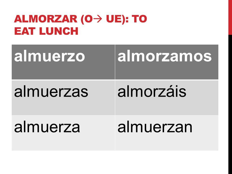 ALMORZAR (O  UE): TO EAT LUNCH almuerzoalmorzamos almuerzasalmorzáis almuerzaalmuerzan