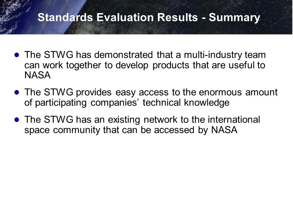 Standards Evaluation Results - Summary The STWG has demonstrated that a multi-industry team can work together to develop products that are useful to N