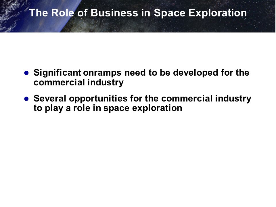 Significant onramps need to be developed for the commercial industry Several opportunities for the commercial industry to play a role in space exploration The Role of Business in Space Exploration