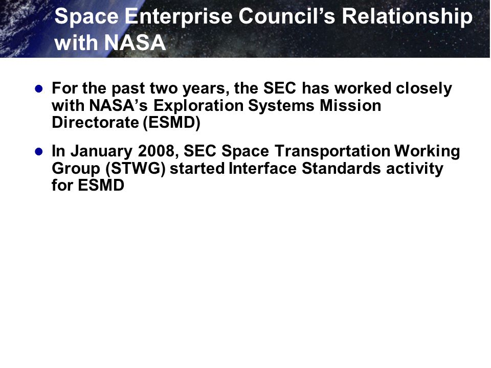 For the past two years, the SEC has worked closely with NASA's Exploration Systems Mission Directorate (ESMD) In January 2008, SEC Space Transportation Working Group (STWG) started Interface Standards activity for ESMD Space Enterprise Council's Relationship with NASA