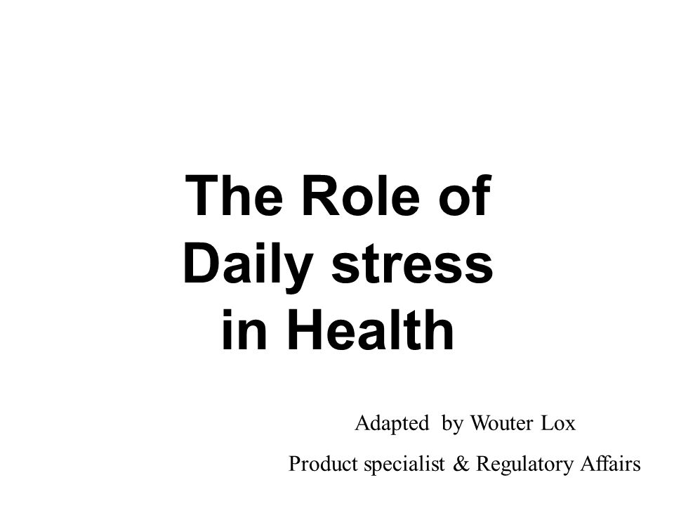 The Role of Daily stress in Health Adapted by Wouter Lox Product specialist & Regulatory Affairs