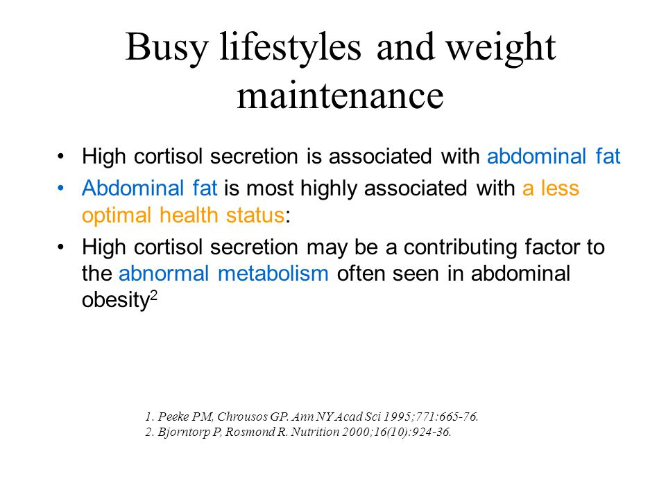 Busy lifestyles and weight maintenance High cortisol secretion is associated with abdominal fat Abdominal fat is most highly associated with a less optimal health status: High cortisol secretion may be a contributing factor to the abnormal metabolism often seen in abdominal obesity 2 1.