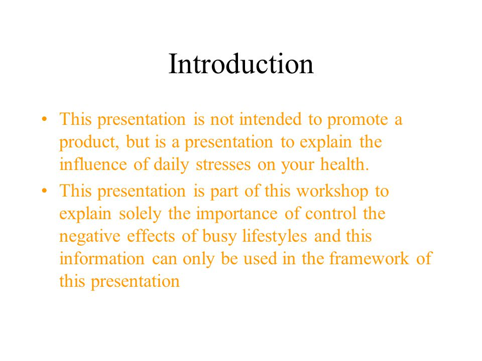 Introduction This presentation is not intended to promote a product, but is a presentation to explain the influence of daily stresses on your health.