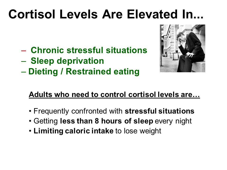 – Chronic stressful situations – Sleep deprivation –Dieting / Restrained eating Cortisol Levels Are Elevated In...