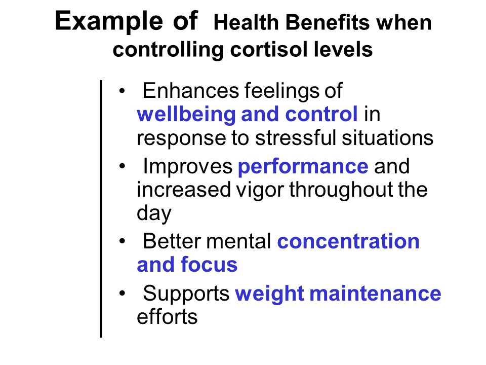 Example of Health Benefits when controlling cortisol levels Enhances feelings of wellbeing and control in response to stressful situations Improves performance and increased vigor throughout the day Better mental concentration and focus Supports weight maintenance efforts