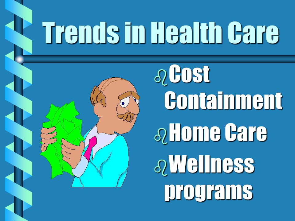 Trends in Health Care b Cost Containment b Home Care b Wellness programs
