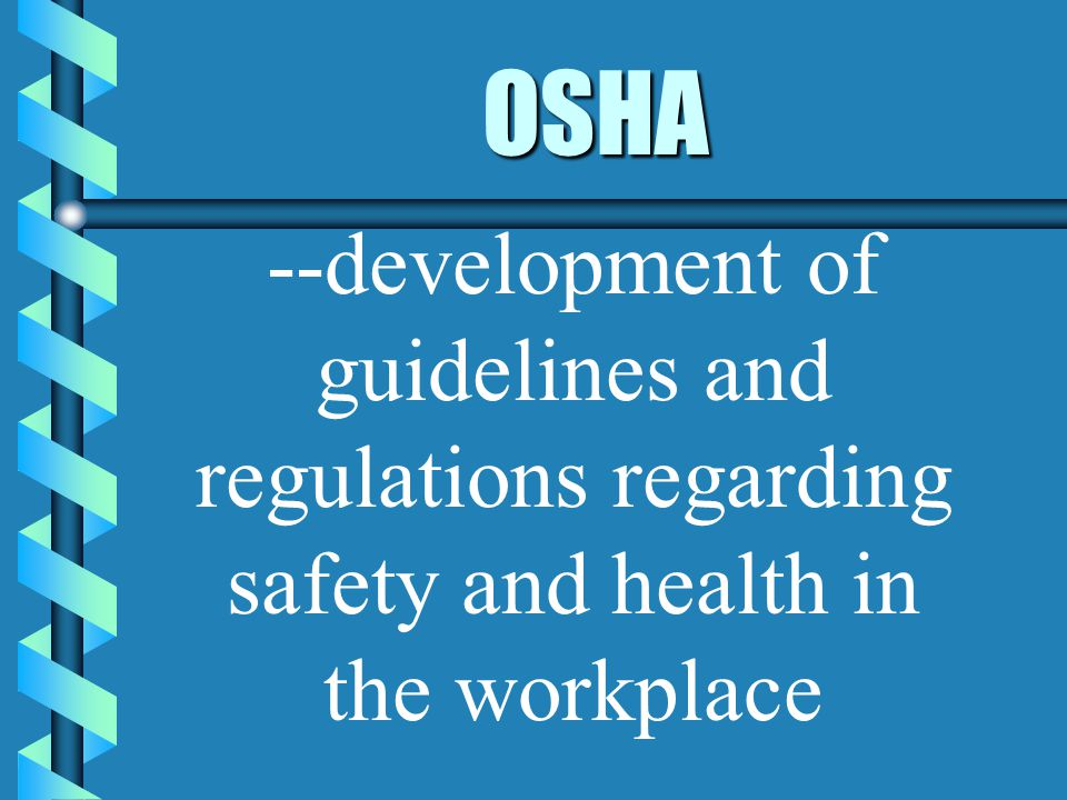 OSHA --development of guidelines and regulations regarding safety and health in the workplace