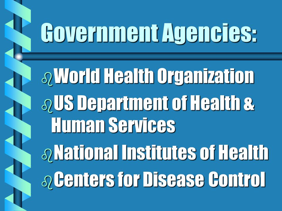 Government Agencies: b World Health Organization b US Department of Health & Human Services b National Institutes of Health b Centers for Disease Control