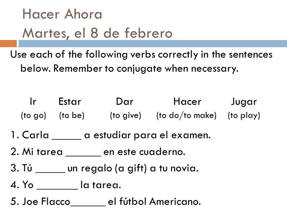 Hacer Ahora Martes, el 8 de febrero Use each of the following verbs correctly in the sentences below. Remember to conjugate when necessary. Ir Estar D