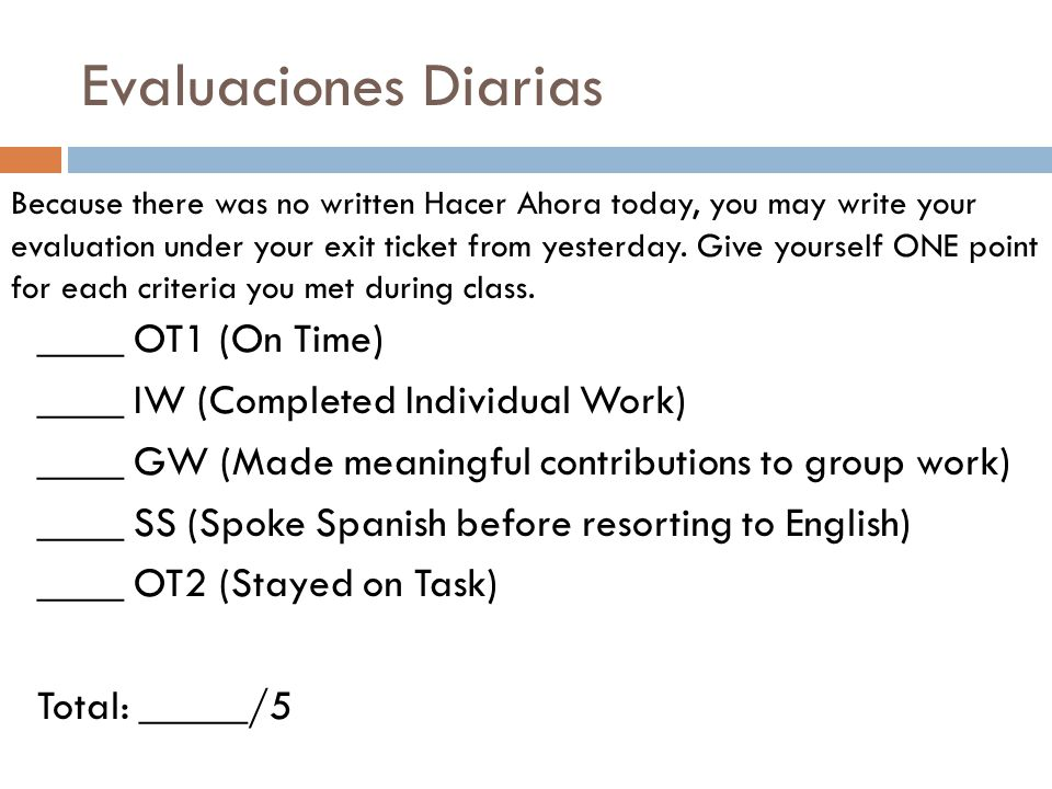 Evaluaciones Diarias ____ OT1 (On Time) ____ IW (Completed Individual Work) ____ GW (Made meaningful contributions to group work) ____ SS (Spoke Spanish before resorting to English) ____ OT2 (Stayed on Task) Total: _____/5 Because there was no written Hacer Ahora today, you may write your evaluation under your exit ticket from yesterday.