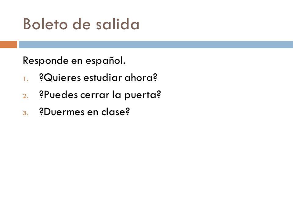 Boleto de salida Responde en español. 1. ?Quieres estudiar ahora? 2. ?Puedes cerrar la puerta? 3. ?Duermes en clase?