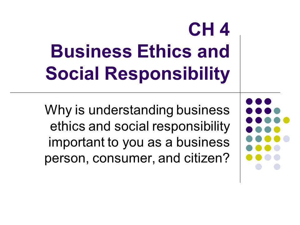 CH 4 Business Ethics and Social Responsibility Why is understanding business ethics and social responsibility important to you as a business person, c