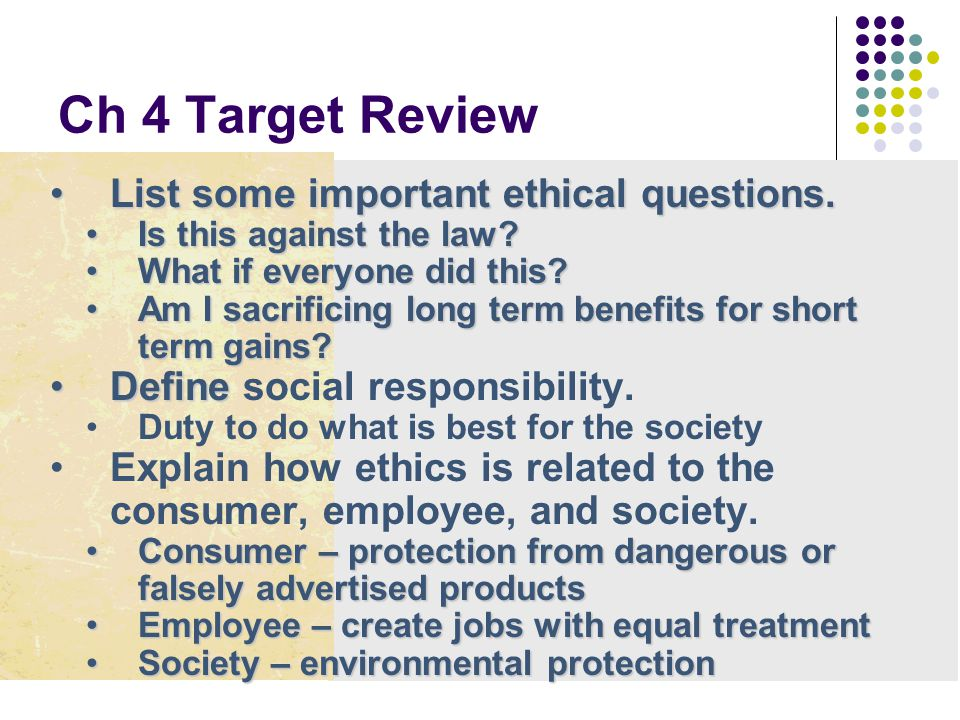 Ch 4 Target Review List some important ethical questions.List some important ethical questions. Is this against the law?Is this against the law? What