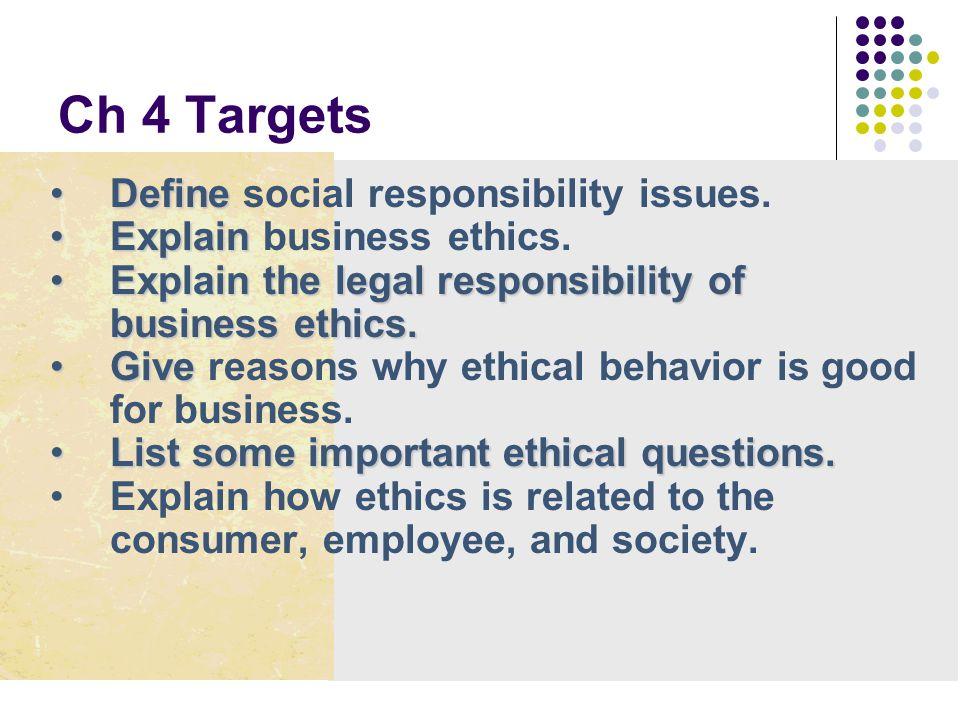 Ch 4 Targets DefineDefine social responsibility issues. ExplainExplain business ethics. Explain the legal responsibility of business ethics.Explain th