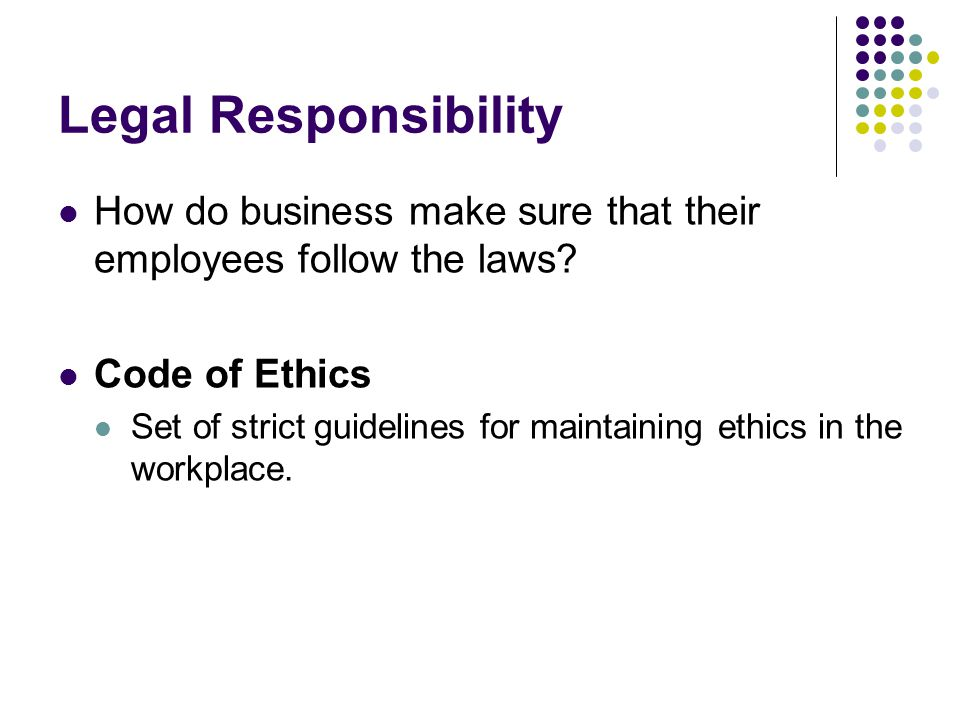 Legal Responsibility How do business make sure that their employees follow the laws? Code of Ethics Set of strict guidelines for maintaining ethics in
