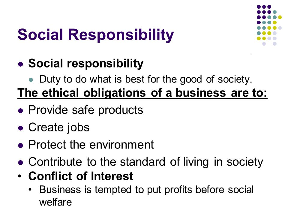 Social Responsibility Social responsibility Duty to do what is best for the good of society. The ethical obligations of a business are to: Provide saf