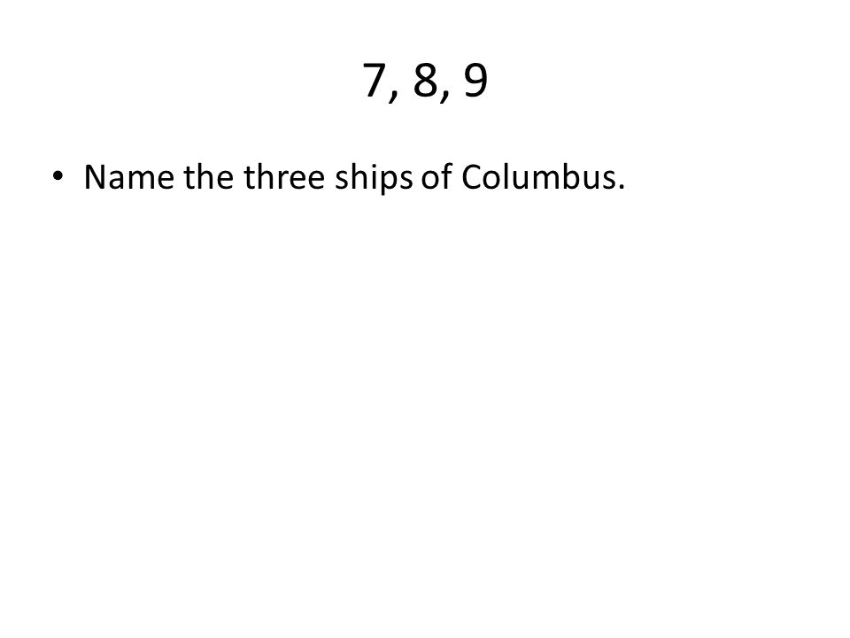 7, 8, 9 Name the three ships of Columbus.