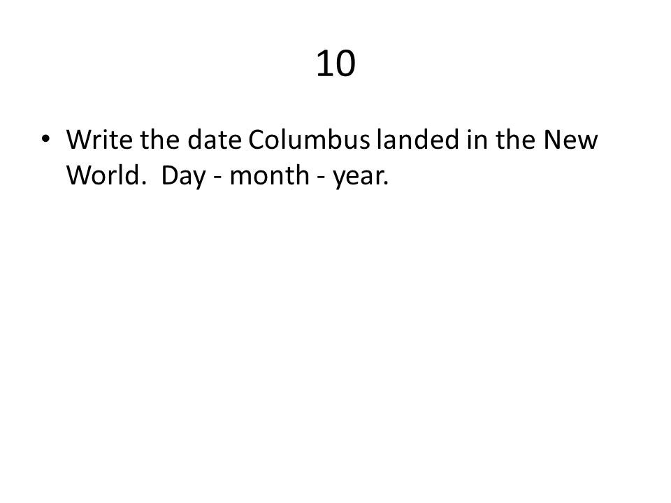 10 Write the date Columbus landed in the New World. Day - month - year.