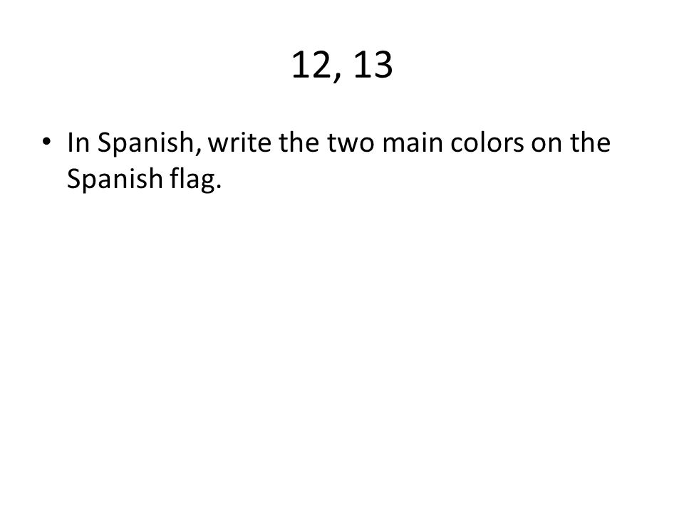 12, 13 In Spanish, write the two main colors on the Spanish flag.