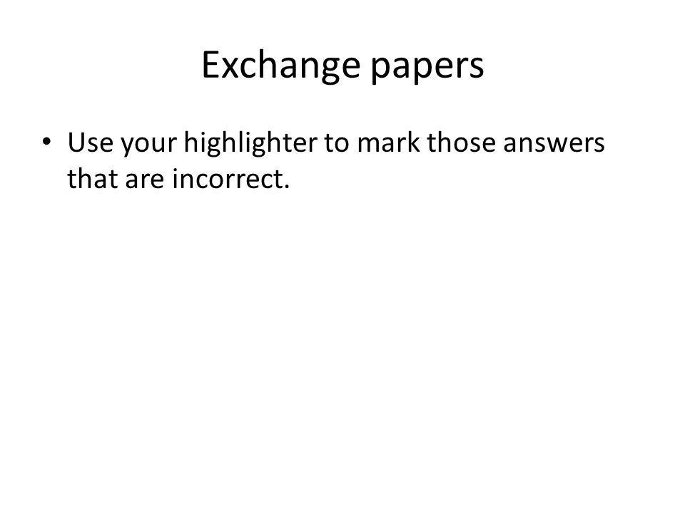 Exchange papers Use your highlighter to mark those answers that are incorrect.
