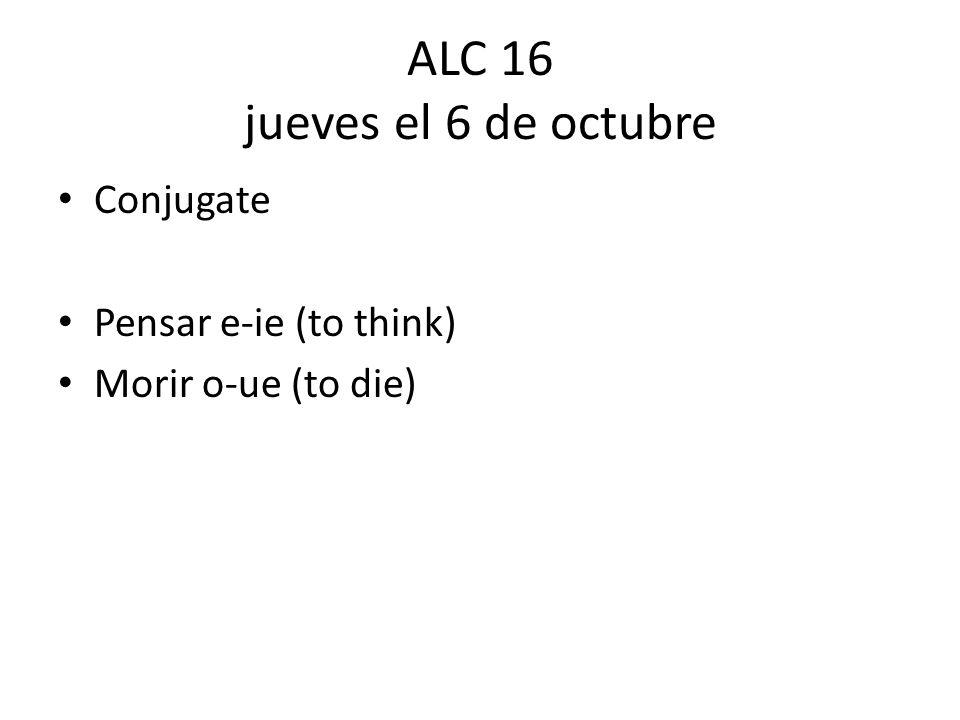 ALC 16 jueves el 6 de octubre Conjugate Pensar e-ie (to think) Morir o-ue (to die)